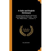 A Galic and English Dictionary : Containing All the Words in the Scotch and Irish Dialects of the Celtic, ... by the Rev. William Shaw, ..., Volumes 1-2