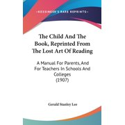 The Child And The Book, Reprinted From The Lost Art Of Reading : A Manual For Parents, And For Teachers In Schools And Colleges (1907)