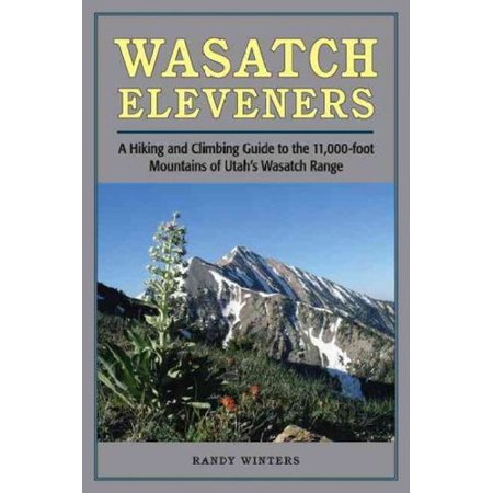 Wasatch Eleveners  A Hiking And Climbing Guide To The 11 000 Foot Mountains Of Utahs Wasatch Range