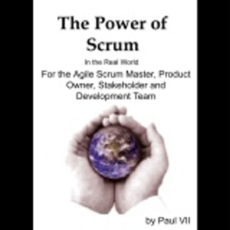 Power of Scrum, The in the Real World, for the Agile Scrum Master, Product Owner, Stakeholder and Development Team -