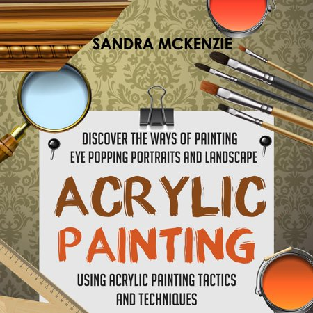 Acrylic Painting: Discover The Ways Of Painting Eye Popping Portraits And Landscape Using Acrylic Painting Tactics And Techniques - eBook ()