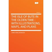 The Isle of Bute in the Olden Time : With Illustrations, Maps, and Plans Volume 1