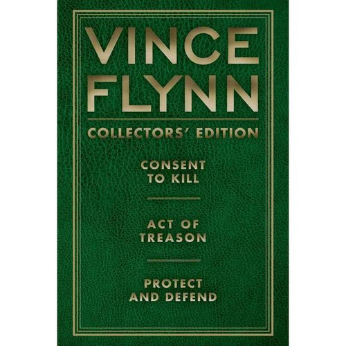 Vince Flynn Collectors' Edition: Consent to Kill, Act of Treason, and Protect and Defend