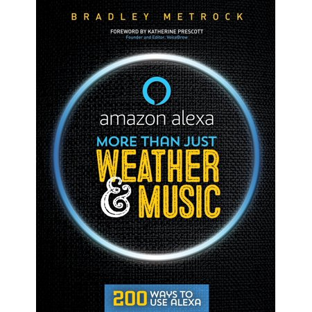 More Than Just Weather And Music: 200 Ways To Use Alexa (Paperback)