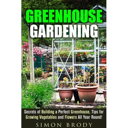 Greenhouse Gardening : Secrets of Building a Perfect Greenhouse, Tips for Growing Vegetables and Flowers All Year Round! -