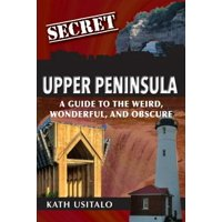 Secret: Secret Upper Peninsula: A Guide to the Weird, Wonderful, and Obscure (Paperback)