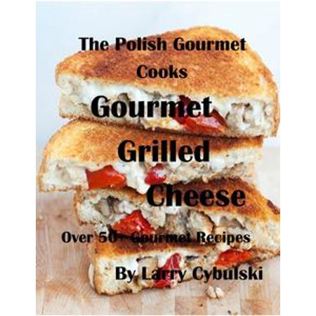 The Polish Gourmet Cooks Gourmet Grilled Cheese Sandwiches - eBook