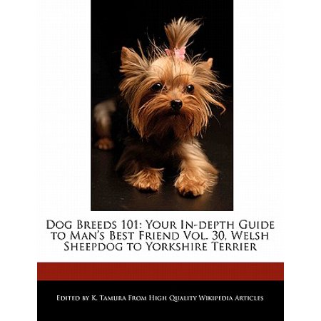Dog Breeds 101 : Your In-Depth Guide to Man's Best Friend Vol. 30, Welsh Sheepdog to Yorkshire