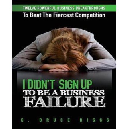 I Didn  039 T Sign Up To Be A Business Failure  Twelve Powerful Business Breakthroughs To Beat The Fiercest Competiton