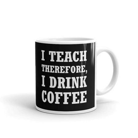 I Teach Therefore, I Drink Coffee Coffee Tea Ceramic Mug Office Work Cup