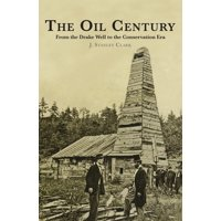 The Oil Century : From the Drake Well to the Conservation Era