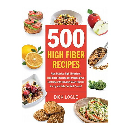 500 High Fiber Recipes: Fight Diabetes, High Cholesterol, High Blood Pressure, and Irritable Bowel Syndrome with Delicious M -