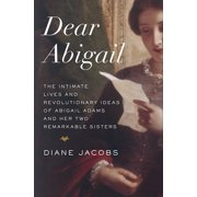 Dear Abigail : The Intimate Lives and Revolutionary Ideas of Abigail Adams and Her Two Remarkable Sisters