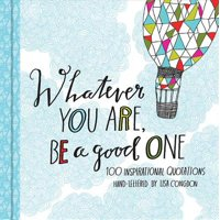 Whatever You Are  Be a Good One : 100 Inspirational Quotations Hand-Lettered by Lisa Congdon (Motivational Books, Books of Quotations, Milestone Gift Books)