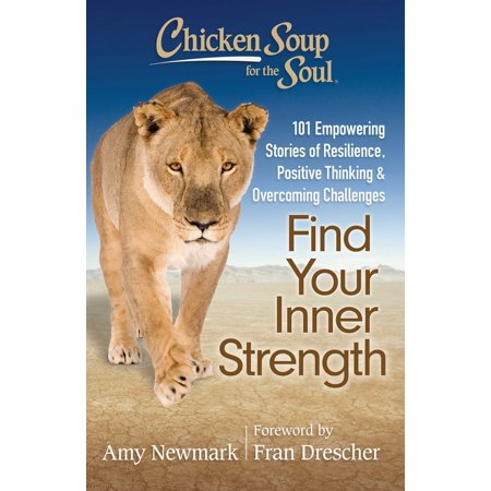 Chicken Soup for the Soul: Find Your Inner Strength : 101 Empowering Stories of Resilience, Positive Thinking, and Overcoming