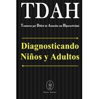 TDAH - Trastorno por Dficit de Atencin con Hiperactividad. Diagnosticando Nios y Adultos