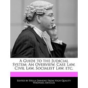 A Guide to the Judicial System : An Overview, Case Law, Civil Law, Socialist Law, Etc.