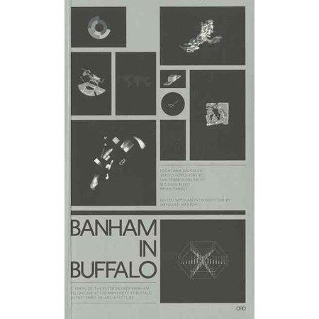 Banham in Buffalo: 5 Years of the P. Reyner Banham Fellowships at the University at Buffalo School of... by