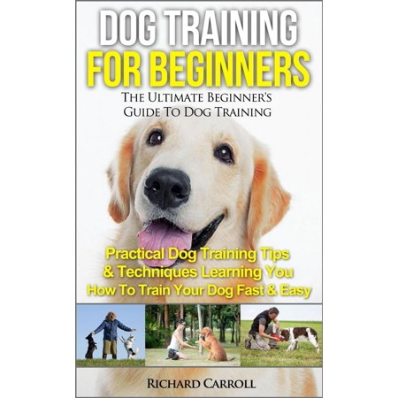 Dog Training For Beginners: The Ultimate Beginner's Guide To Dog Training - Practical Dog Training Tips & Techniques Learning You How To Train Your Dog Fast & Easy -