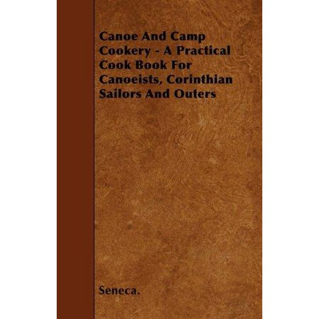 Canoe And Camp Cookery   A Practical Cook Book For Canoeists  Corinthian Sailors And Outers