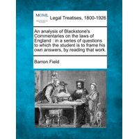 An Analysis of Blackstone's Commentaries on the Laws of England : In a Series of Questions to Which the Student Is to Frame His Own Answers, by Reading That Work.
