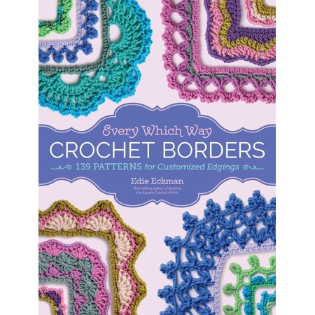 Every Which Way Crochet Borders : 139 Patterns for Customized Edgings