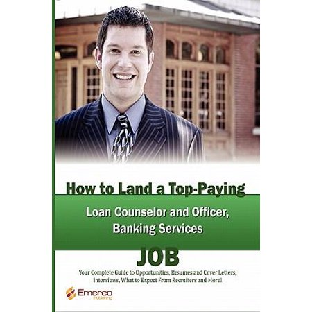 How to Land a Top-Paying Loan Counselor and Officer, Banking Services Job :  Your Complete Guide to Opportunities, Resumes and Cover Letters, ...