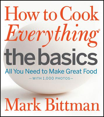 How to Cook Everything The Basics : All You Need to Make Great Food--With 1,000 Photos