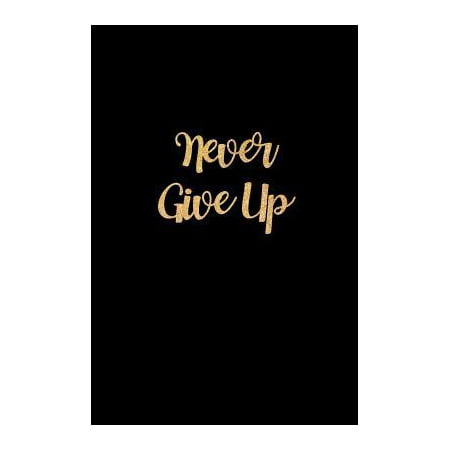 Never Give Up: Beautiful Gold Lettering Inspirational Workout Tracking Journal for Men & Women Fitness & Meal Planner, Diet Log Book, Paperback