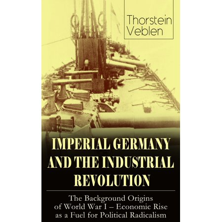IMPERIAL GERMANY AND THE INDUSTRIAL REVOLUTION: The Background Origins of World War I - Economic Rise as a Fuel for Political Radicalism - eBook](World War I German Helmet)
