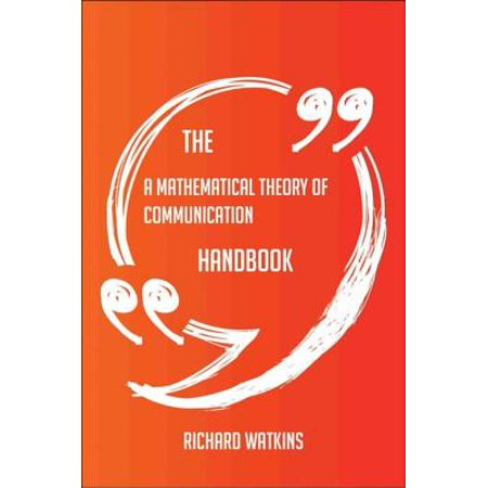 The A Mathematical Theory of Communication Handbook - Everything You Need To Know About A Mathematical Theory of Communication -