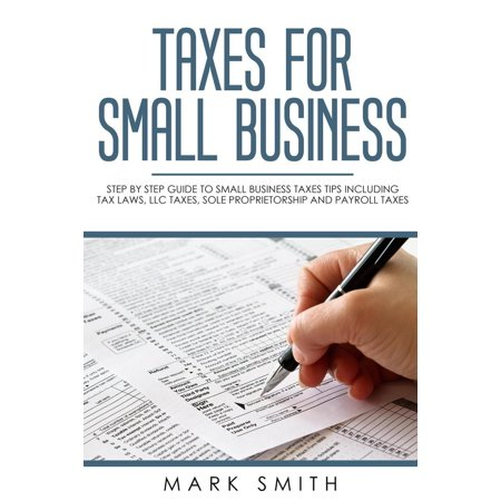Taxes for Small Business: Step by Step Guide to Small Business Taxes Tips Including Tax Laws, LLC Taxes, Sole Proprietorship and Payroll Taxes - (Business License In California For Sole Proprietorship)