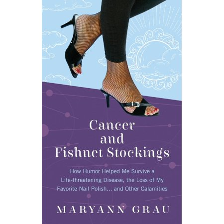 Cancer and Fishnet Stockings : How Humor Helped Me Survive a Life-Threatening Disease, the Loss of My Favorite Nail Polish...and Other