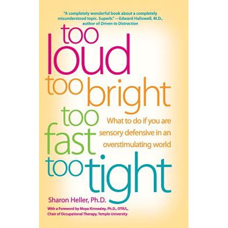 Too Loud, Too Bright, Too Fast, Too Tight : What to Do If You Are Sensory Defensive in an Overstimulating