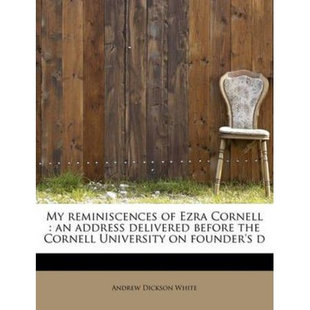 My Reminiscences Of Ezra Cornell  An Address Delivered Before The Cornell University On Founders S