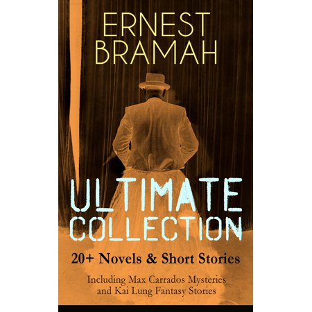 ERNEST BRAMAH Ultimate Collection: 20+ Novels & Short Stories (Including Max Carrados Mysteries and Kai Lung Fantasy Stories) -