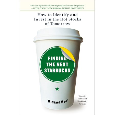 Finding the Next Starbucks : How to Identify and Invest in the Hot Stocks of