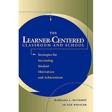 The Learner-Centered Classroom and School : Strategies for Increasing Student Motivation and (The Motivated Student Unlocking The Enthusiasm For Learning)