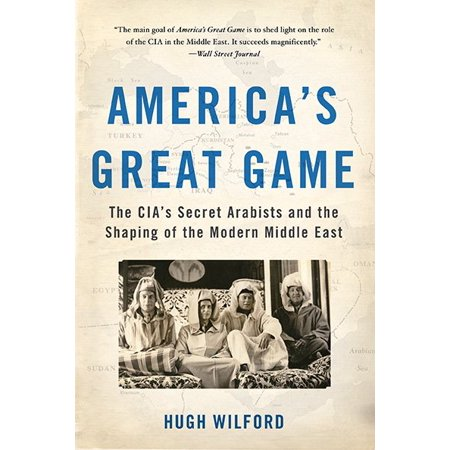 America's Great Game : The CIA's Secret Arabists and the Shaping of the Modern Middle