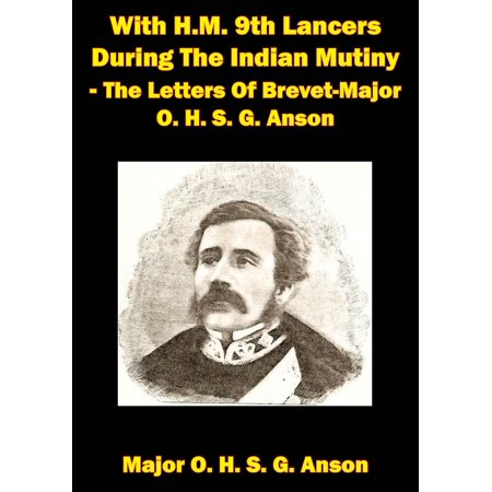 With H.M. 9th Lancers During The Indian Mutiny - The Letters Of Brevet-Major O. H. S. G. Anson [Illustrated Edition] -