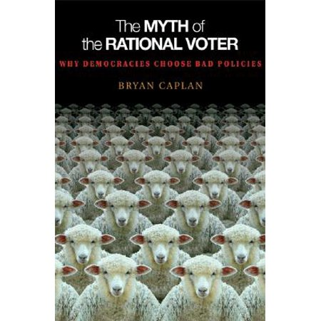 The Myth of the Rational Voter : Why Democracies Choose Bad Policies - New