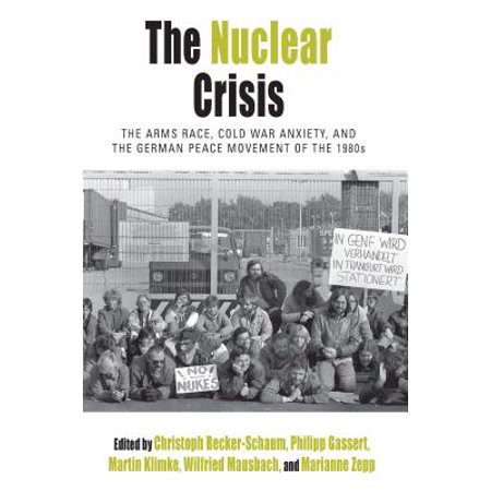 The Nuclear Crisis : The Arms Race, Cold War Anxiety, and the German Peace Movement of the 1980s (Cold War Arms Race)