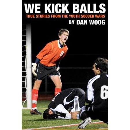 We Kick Balls : True Stories from the Youth Soccer Wars (Kick To The Balls)