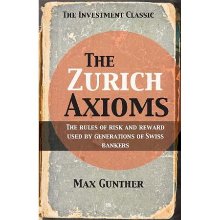 The Zurich Axioms: The rules of risk and reward used by generations of Swiss bankers -