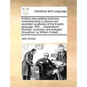 Entick's New Spelling Dictionary, Comprehending a Copious and Accented Vocabulary of the English Language. with ... Explanations. Revised, Corrected, and Enlarged Throughout, by William Crakelt, ...