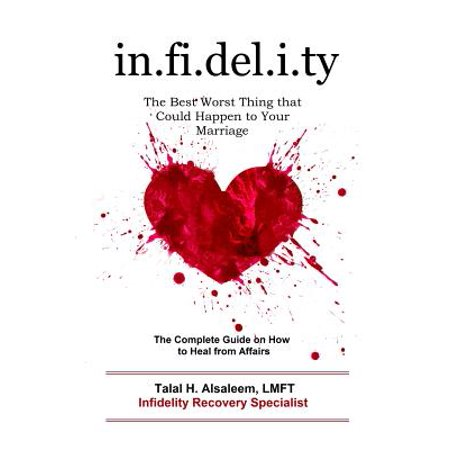 Infidelity : The Best Worst Thing That Could Happen to Your Marriage: The Complete Guide on How to Heal from