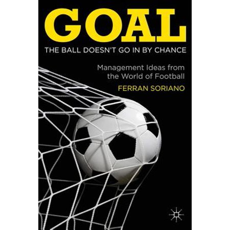 Goal: The Ball Doesn't Go in by Chance : Management Ideas from the World of Football (Football Ideas)