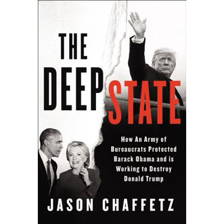 The Deep State : How an Army of Bureaucrats Protected Barack Obama and Is Working to Destroy the Trump Agenda (Frau Obama Fashion)