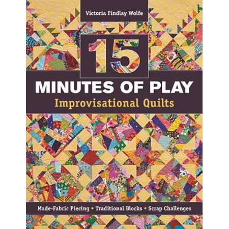 15 Minutes of Play -- Improvisational Quilts : Made-Fabric Piecing - Traditional Blocks - Scrap