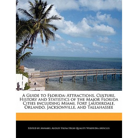 A Guide to Florida : Attractions, Culture, History and Statistics of the Major Florida Cities Including Miami, Fort Lauderdale, Orlando, Jacksonville, and Tallahassee